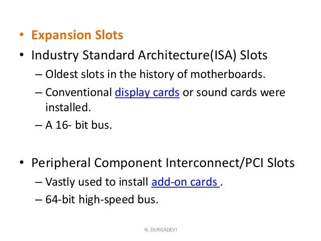 • Expansion Slots • Industry Standard Architecture(ISA) Slots – Oldest slots in the history of motherboards. – Conventiona...