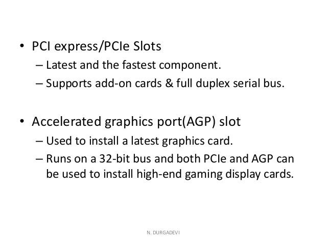 • PCI express/PCIe Slots – Latest and the fastest component. – Supports add-on cards & full duplex serial bus. • Accelerat...