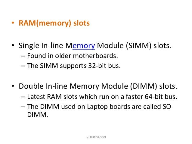 • RAM(memory) slots • Single In-line Memory Module (SIMM) slots. – Found in older motherboards. – The SIMM supports 32-bit...