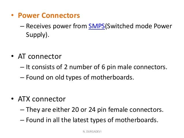 • Power Connectors – Receives power from SMPS(Switched mode Power Supply). • AT connector – It consists of 2 number of 6 p...