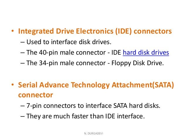 • Integrated Drive Electronics (IDE) connectors – Used to interface disk drives. – The 40-pin male connector - IDE hard di...