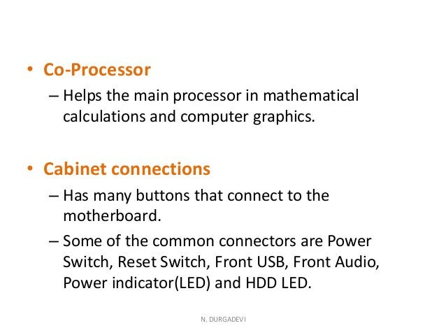 • Co-Processor – Helps the main processor in mathematical calculations and computer graphics. • Cabinet connections – Has ...