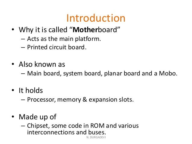 """Introduction • Why it is called """"Motherboard"""" – Acts as the main platform. – Printed circuit board. • Also known as – Main..."""