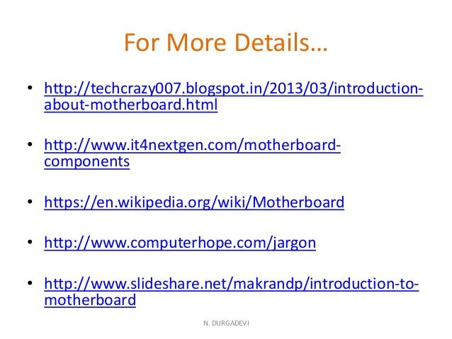 For More Details… • http://techcrazy007.blogspot.in/2013/03/introduction- about-motherboard.html • http://www.it4nextgen.c...