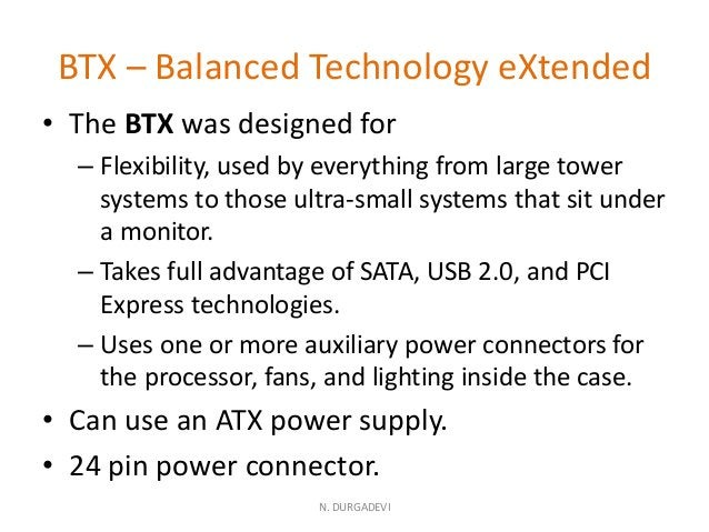 BTX – Balanced Technology eXtended • The BTX was designed for – Flexibility, used by everything from large tower systems t...