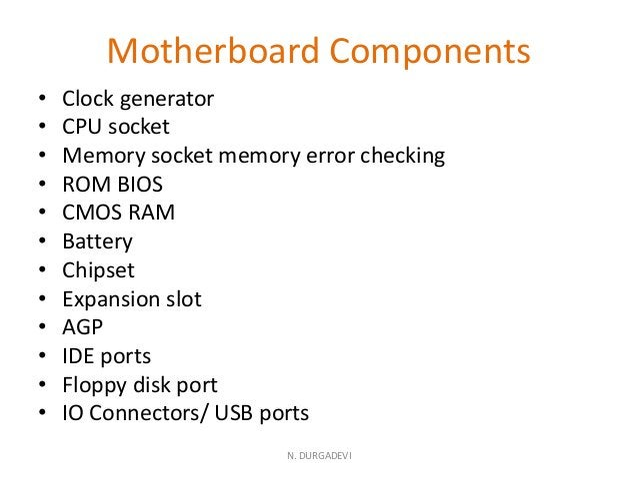 Motherboard Components • Clock generator • CPU socket • Memory socket memory error checking • ROM BIOS • CMOS RAM • Batter...