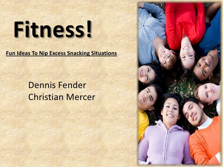 Fitness!Fun Ideas To Nip Excess Snacking Situations        Dennis Fender        Christian Mercer