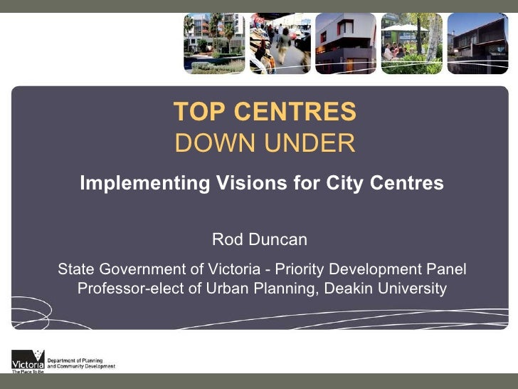 TOP CENTRES  DOWN UNDER Implementing Visions for City Centres Rod Duncan  State Government of Victoria - Priority Developm...
