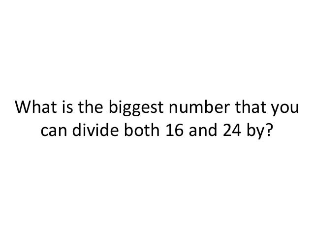 What is the biggest number that you can divide both 16 and 24 by?