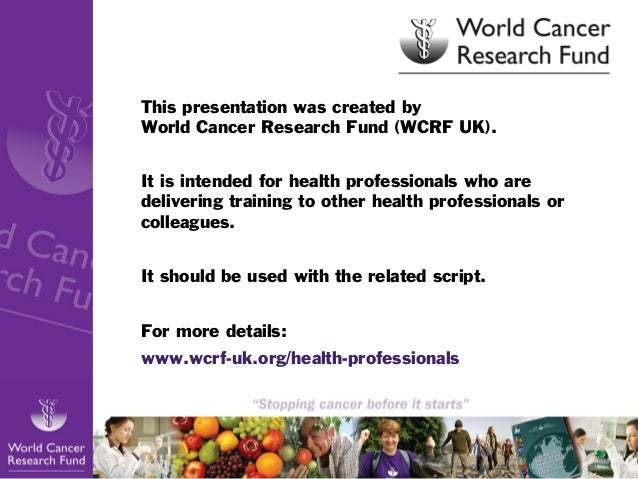 This presentation was created by World Cancer Research Fund (WCRF UK). It is intended for health professionals who are del...