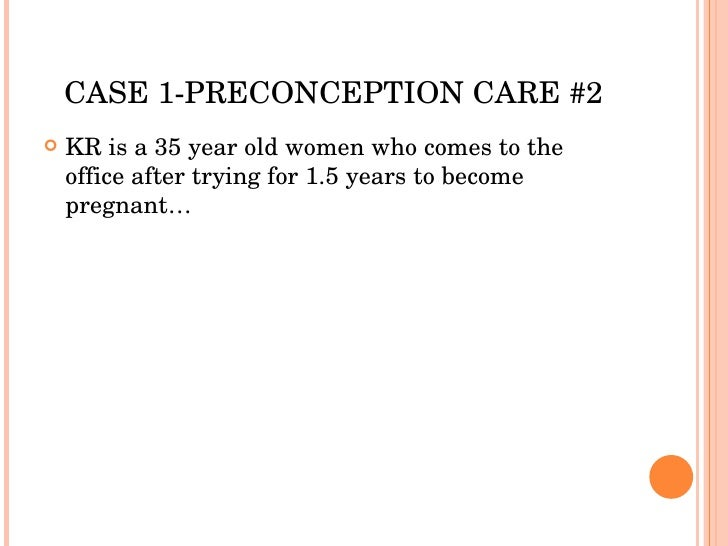 CASE 1-PRECONCEPTION CARE #2 <ul><li>KR is a 35 year old women who comes to the office after trying for 1.5 years to becom...