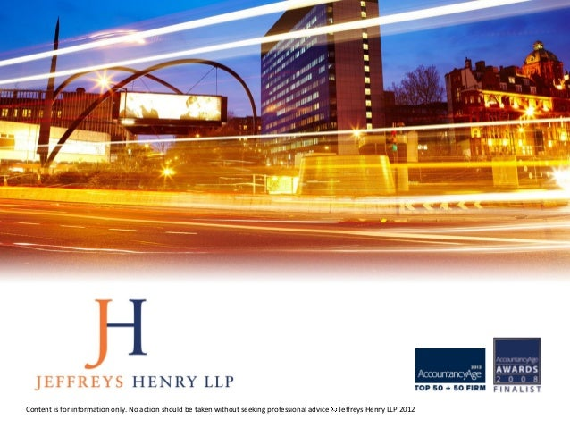 Content is for information only. No action should be taken without seeking professional advice   Jeffreys Henry LLP 2012
