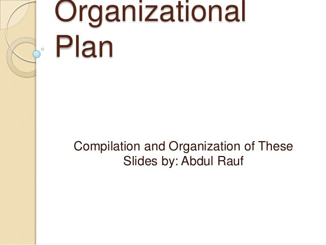 Organizational Plan  Compilation and Organization of These Slides by: Abdul Rauf