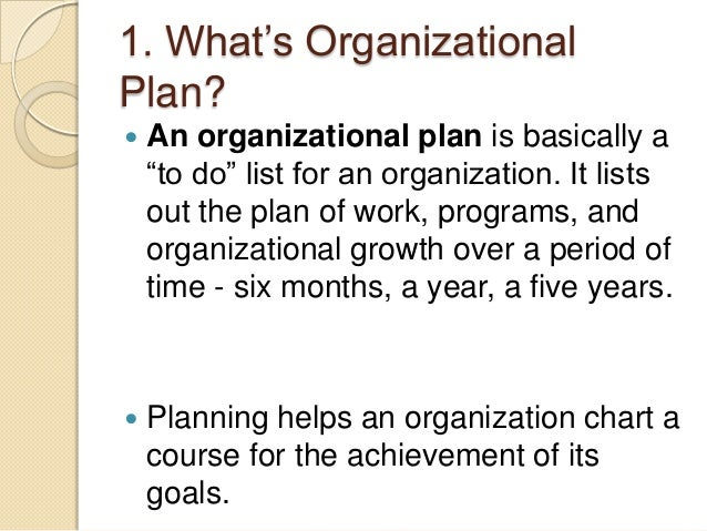 organizational plans 3) organic strategic planning might start by articulating the organization's vision and values, and then action plans to achieve the vision while adhering to those values some planners prefer a particular approach to planning, eg, appreciative inquiry.