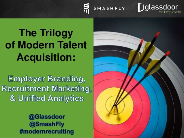 Confidential and Proprietary © Glassdoor, I01nc. 2008-2015 #ModernRecruiting The Trilogy of Modern Talent Acquisition: