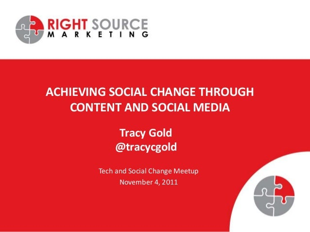 ACHIEVING SOCIAL CHANGE THROUGH CONTENT AND SOCIAL MEDIA Tech and Social Change Meetup November 4, 2011 Tracy Gold @tracyc...