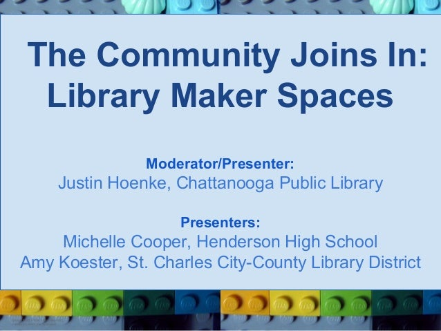 The Community Joins In: Library Maker Spaces Moderator/Presenter:  Justin Hoenke, Chattanooga Public Library Presenters:  ...