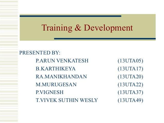 Training & Development PRESENTED BY: P.ARUN VENKATESH (13UTA05) B.KARTHIKEYA (13UTA17) RA.MANIKHANDAN (13UTA20) M.MURUGESA...