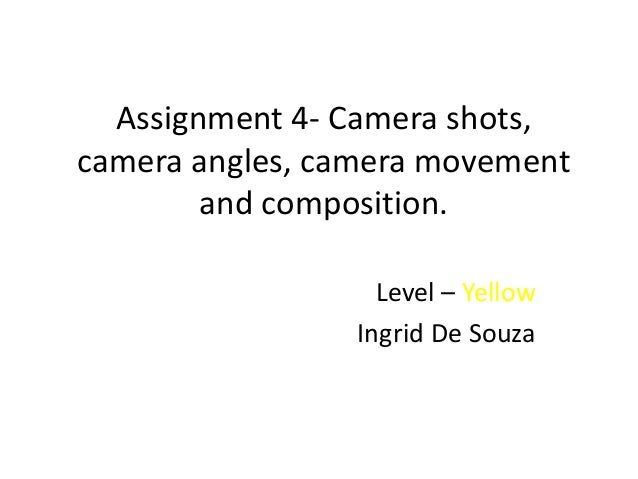 Assignment 4- Camera shots,camera angles, camera movement        and composition.                   Level – Yellow        ...