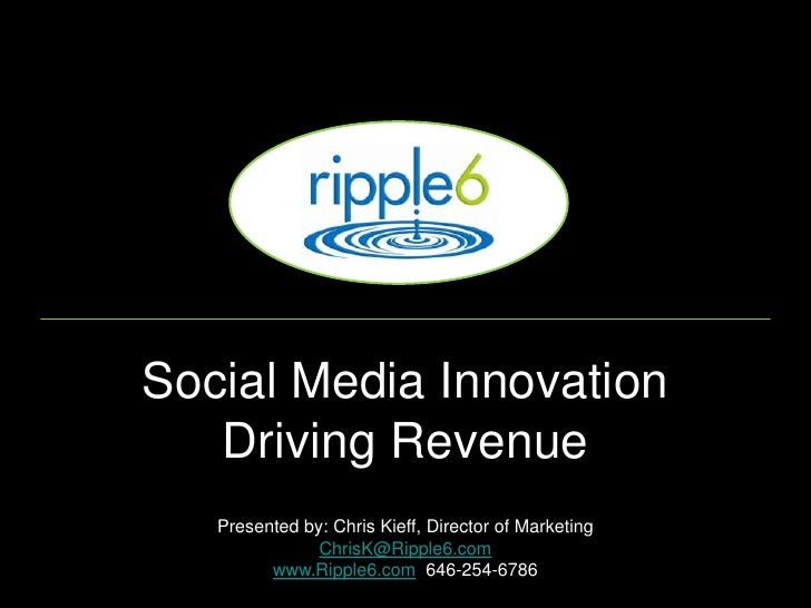 Social Media Innovation    Driving Revenue    Presented by: Chris Kieff, Director of Marketing                ChrisK@Rippl...
