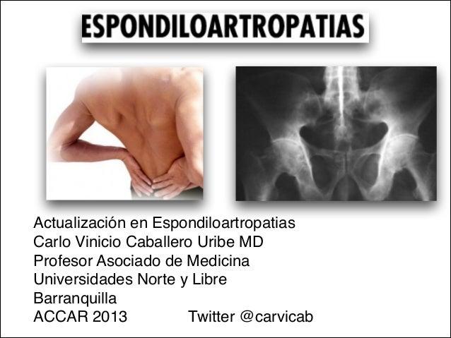 Actualización en Espondiloartropatias Carlo Vinicio Caballero Uribe MDProfesor Asociado de Medicina Universidades Norte y ...