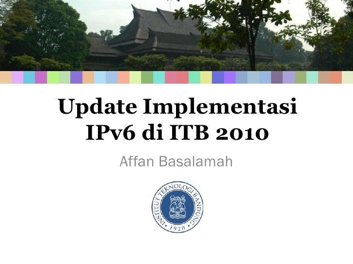 Update Implementasi   IPv6 di ITB 2010     Affan Basalamah