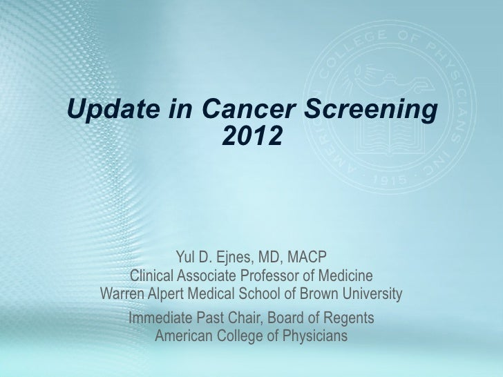 Update in Cancer Screening           2012               Yul D. Ejnes, MD, MACP      Clinical Associate Professor of Medici...