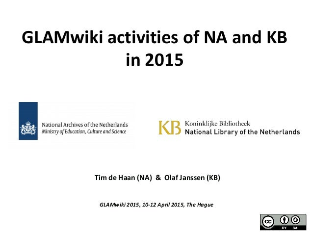 Tim de Haan (NA) & Olaf Janssen (KB) GLAMwiki 2015, 10-12 April 2015, The Hague GLAMwiki activities of NA and KB in 2015