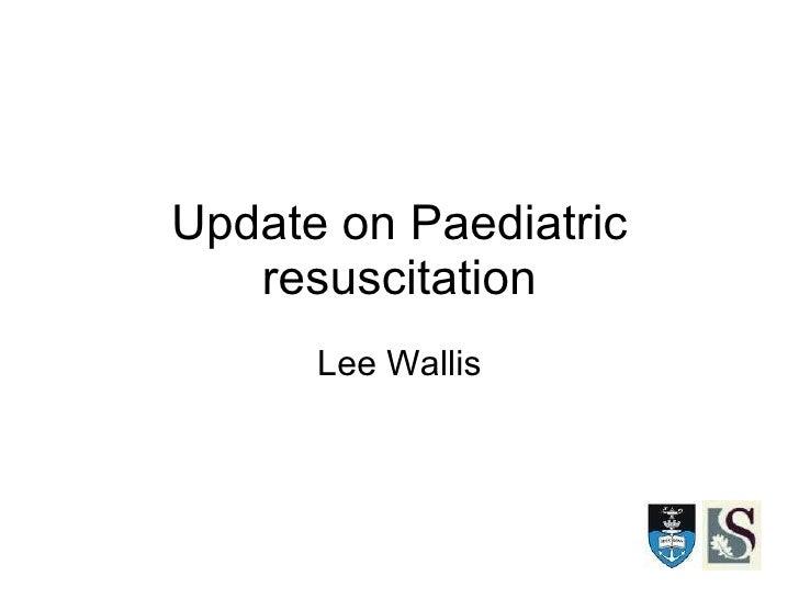 Update on Paediatric resuscitation Lee Wallis