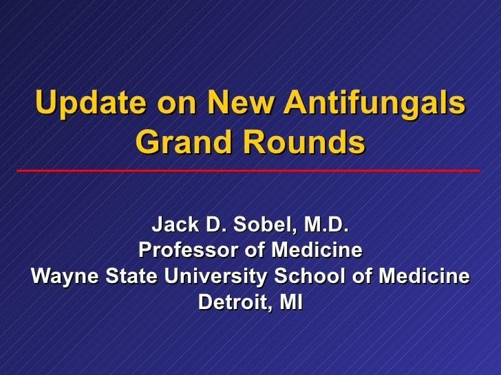 Update on New Antifungals Grand Rounds Jack D. Sobel, M.D. Professor of Medicine Wayne State University School of Medicine...