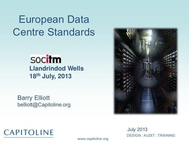 DESIGN : AUDIT : TRAINING www.capitoline.org European Data Centre Standards July 2013 Llandrindod Wells 18th July, 2013 Ba...