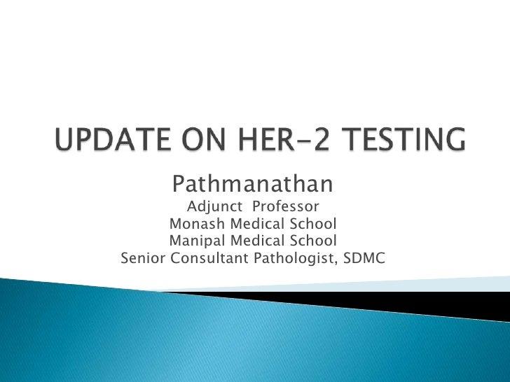 UPDATE ON HER-2 TESTING<br />Pathmanathan<br />Adjunct  Professor <br />MonashMedical School<br />ManipalMedical School<br...