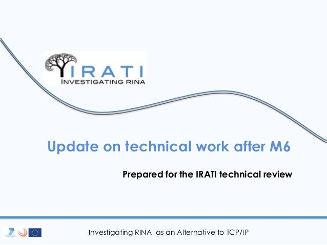 Investigating RINA as an Alternative to TCP/IP Update on technical work after M6 Prepared for the IRATI technical review