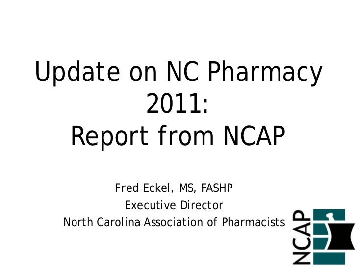 Update on NC Pharmacy        2011:  Report from NCAP           Fred Eckel, MS, FASHP             Executive Director  North...
