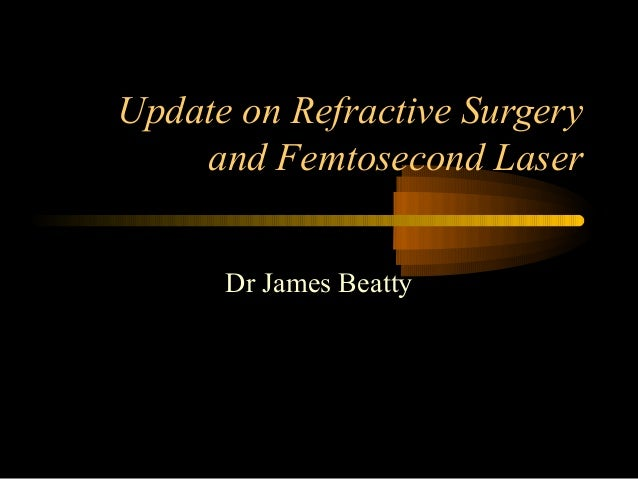 Update on Refractive Surgery and Femtosecond Laser Dr James Beatty