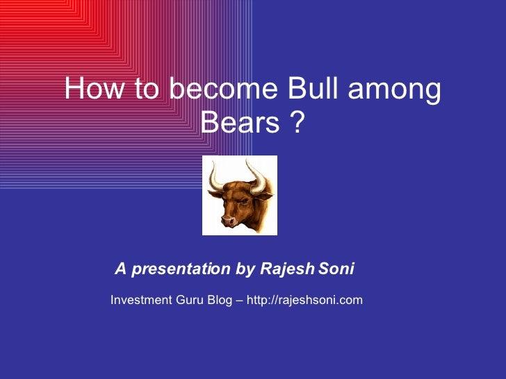 How to become Bull among Bears ? A presentation by Rajesh Soni Investment Guru Blog – http://rajeshsoni.com