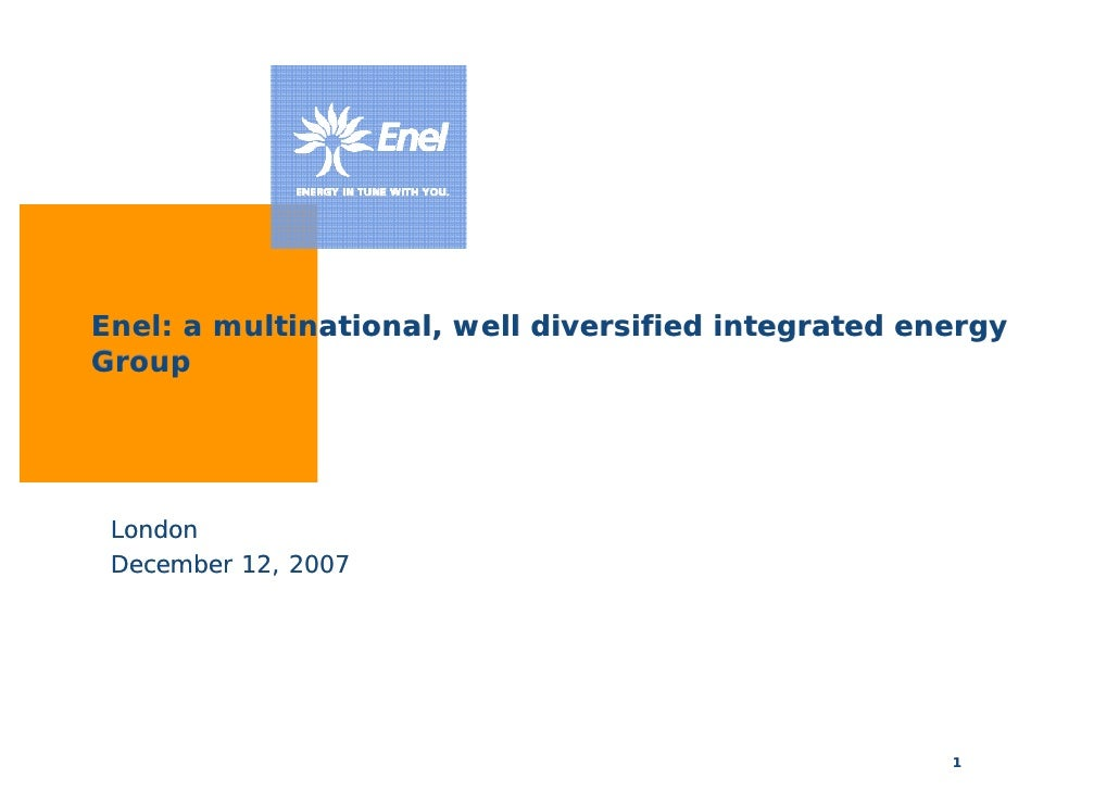 Enel: a multinational, well diversified integrated energy Group      London  December 12, 2007                            ...