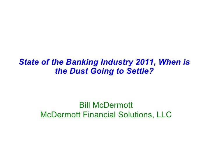 State of the Banking Industry 2011, When is the Dust Going to Settle? Bill McDermott McDermott Financial Solutions, LLC