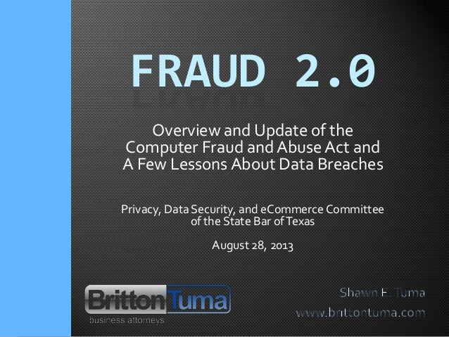 FRAUD 2.0 Overview and Update of the Computer Fraud and Abuse Act and A Few Lessons About Data Breaches Privacy, Data Secu...