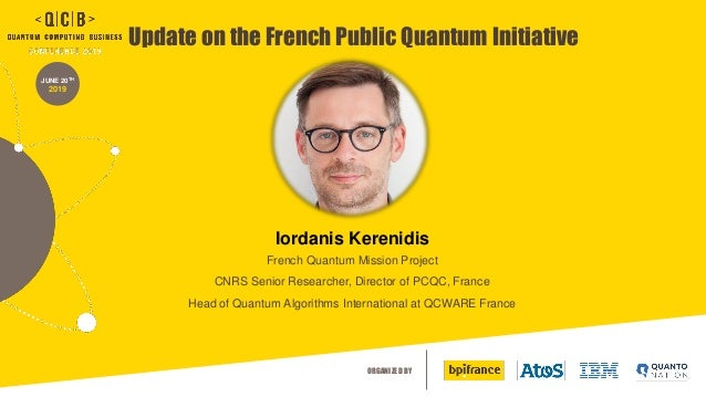ORGANIZED BY JUNE 20TH 2019 Update on the French Public Quantum Initiative Iordanis Kerenidis French Quantum Mission Proje...