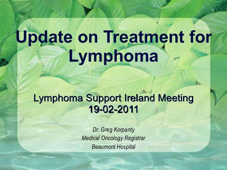 Update on Treatment for Lymphoma Lymphoma Support Ireland Meeting 19-02-2011 Dr. Greg Korpanty Medical Oncology Registrar ...