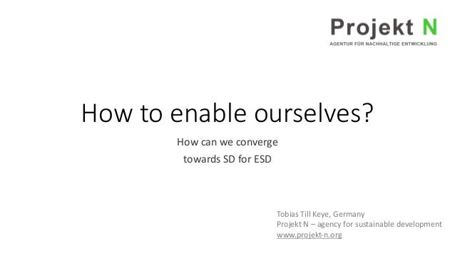 How to enable ourselves? How can we converge towards SD for ESD Tobias Till Keye, Germany Projekt N – agency for sustainab...