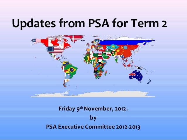 Updates from PSA for Term 2         Friday 9th November, 2012.                      by     PSA Executive Committee 2012-2013
