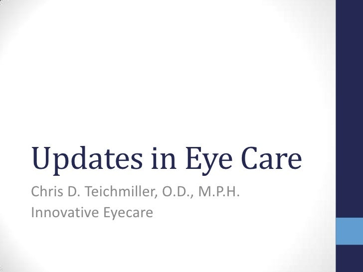 Updates in Eye Care Chris D. Teichmiller, O.D., M.P.H. Innovative Eyecare