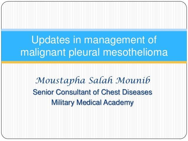 Updates in management of malignant pleural mesothelioma Moustapha Salah Mounib Senior Consultant of Chest Diseases Militar...