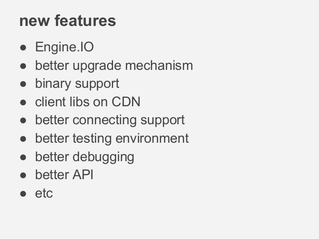 new features ● Engine.IO ● better upgrade mechanism ● binary support ● client libs on CDN ● better connecting support ● be...