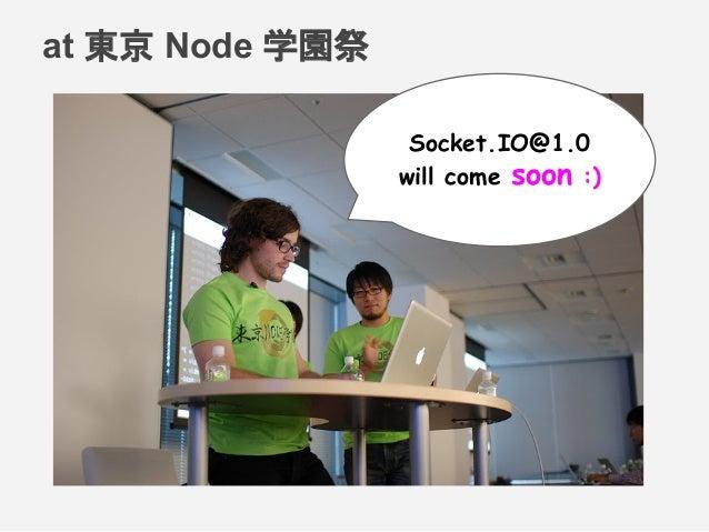 at 東京 Node 学園祭 Socket.IO@1.0 will come soon :)