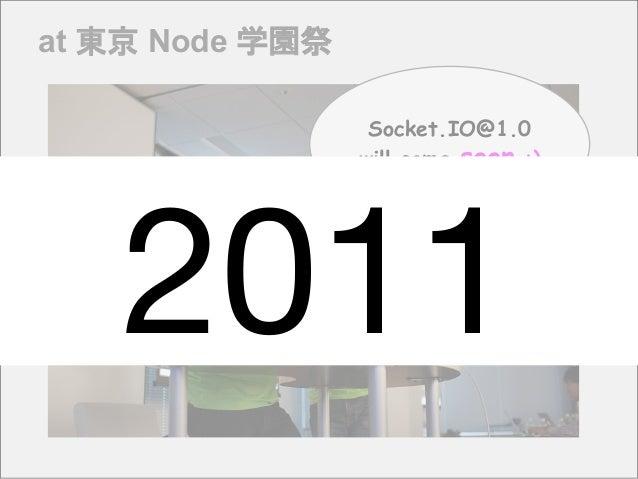 at 東京 Node 学園祭 Socket.IO@1.0 will come soon :) 2011