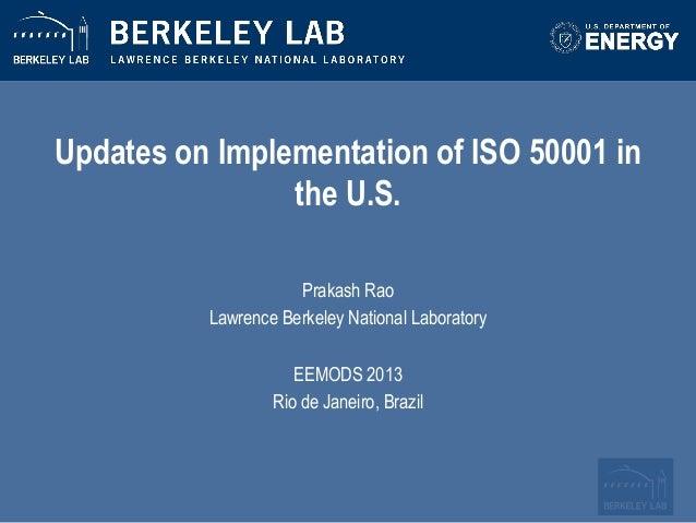 Updates on Implementation of ISO 50001 in the U.S. Prakash Rao  Lawrence Berkeley National Laboratory    EEMODS 20...