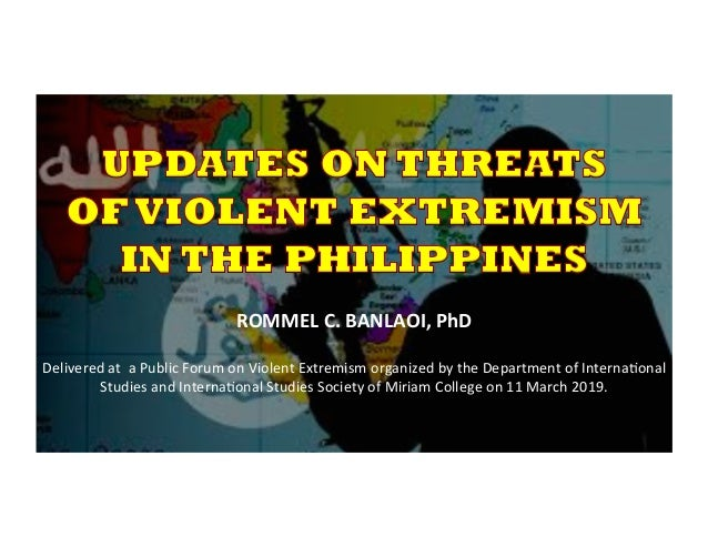 ROMMEL	   C.	   BANLAOI,	   PhD	    	    Delivered	   at	   	   a	   Public	   Forum	   on	   Violent	   Extremism	   or...
